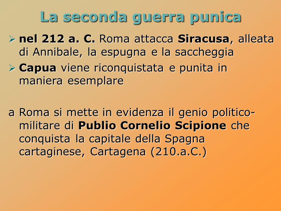 La seconda guerra punica  nel 212 a. C. Roma attacca Siracusa, alleata di Annibale, la espugna e la saccheggia  Capua viene riconquistata e punita i