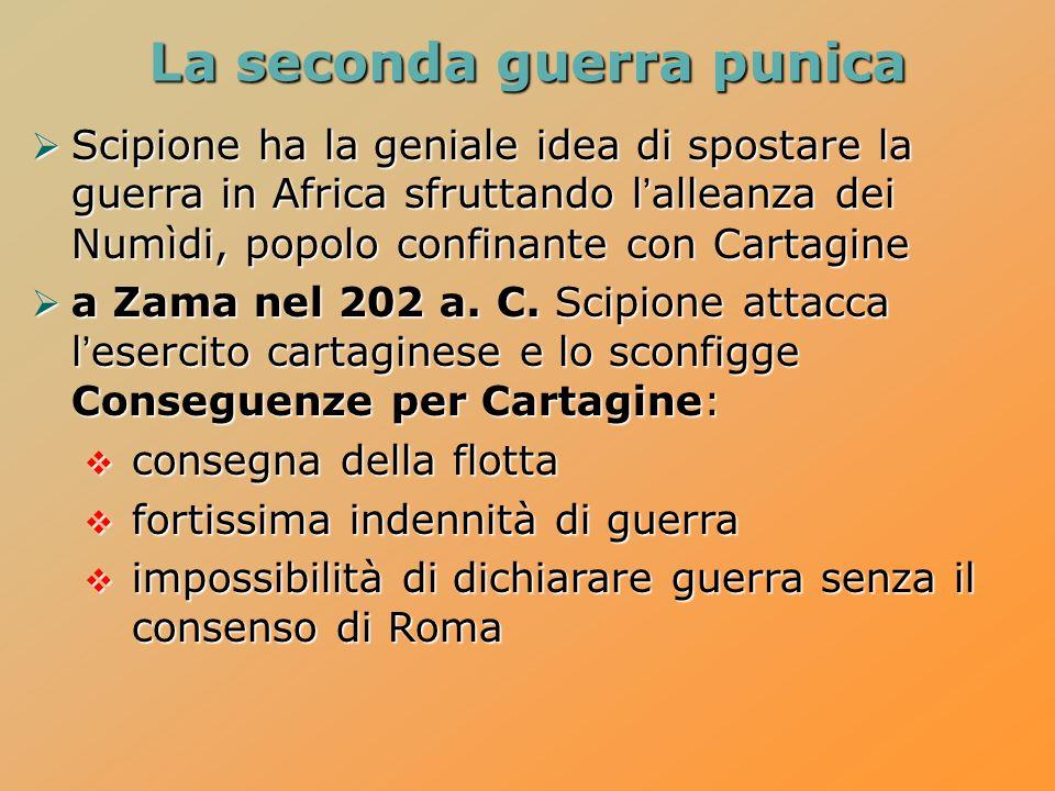 La seconda guerra punica  Scipione ha la geniale idea di spostare la guerra in Africa sfruttando l'alleanza dei Numìdi, popolo confinante con Cartagine  a Zama nel 202 a.