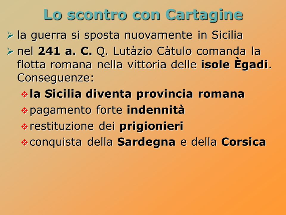  la guerra si sposta nuovamente in Sicilia  nel 241 a. C. Q. Lutàzio Càtulo comanda la flotta romana nella vittoria delle isole Ègadi. Conseguenze: