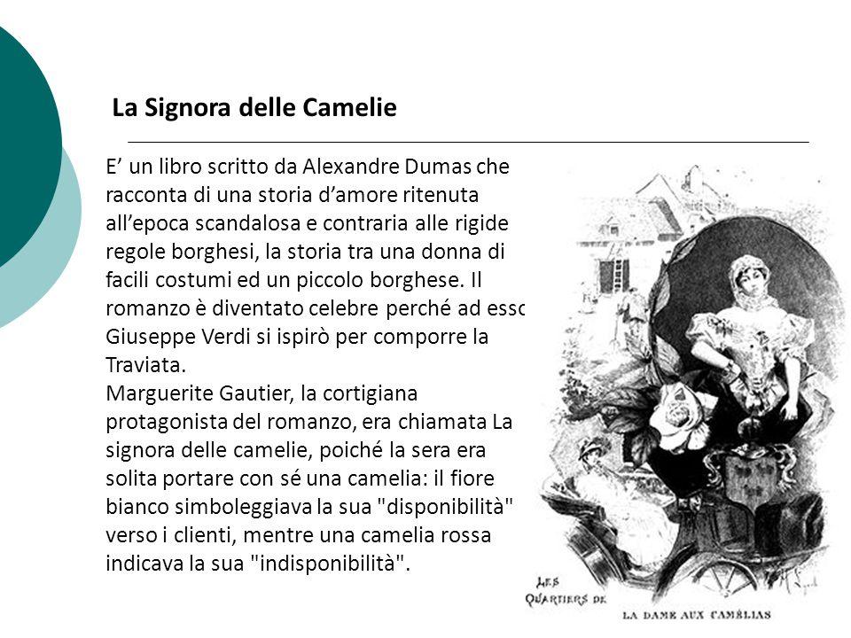 La Signora delle Camelie E' un libro scritto da Alexandre Dumas che racconta di una storia d'amore ritenuta all'epoca scandalosa e contraria alle rigide regole borghesi, la storia tra una donna di facili costumi ed un piccolo borghese.