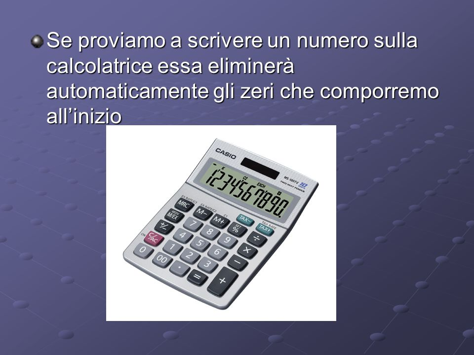 Se proviamo a scrivere un numero sulla calcolatrice essa eliminerà automaticamente gli zeri che comporremo all'inizio
