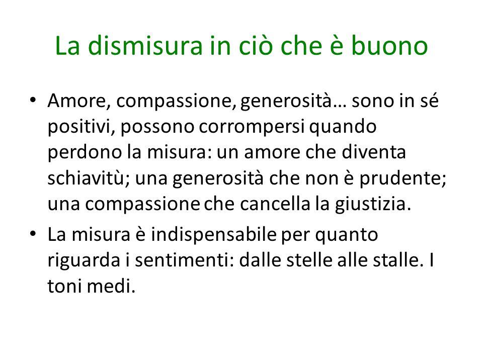 La dismisura in ciò che è buono Amore, compassione, generosità… sono in sé positivi, possono corrompersi quando perdono la misura: un amore che divent