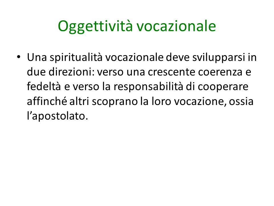 Oggettività vocazionale Una spiritualità vocazionale deve svilupparsi in due direzioni: verso una crescente coerenza e fedeltà e verso la responsabili