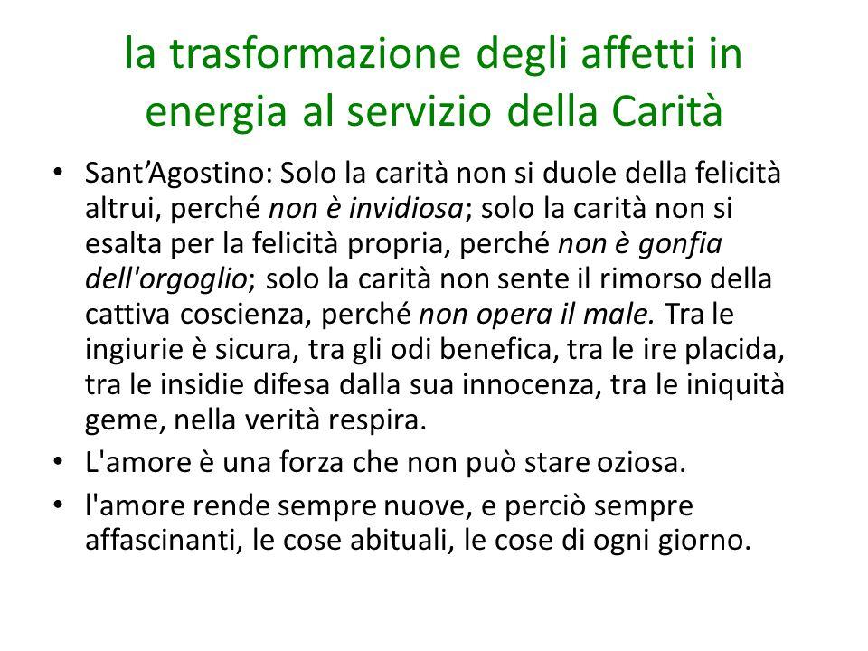 la trasformazione degli affetti in energia al servizio della Carità Sant'Agostino: Solo la carità non si duole della felicità altrui, perché non è inv
