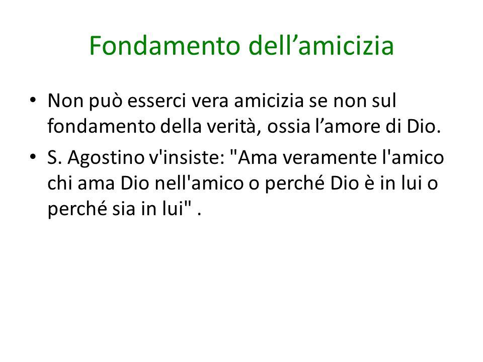 Fondamento dell'amicizia Non può esserci vera amicizia se non sul fondamento della verità, ossia l'amore di Dio. S. Agostino v'insiste: