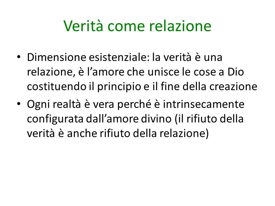 Verità come relazione Dimensione esistenziale: la verità è una relazione, è l'amore che unisce le cose a Dio costituendo il principio e il fine della