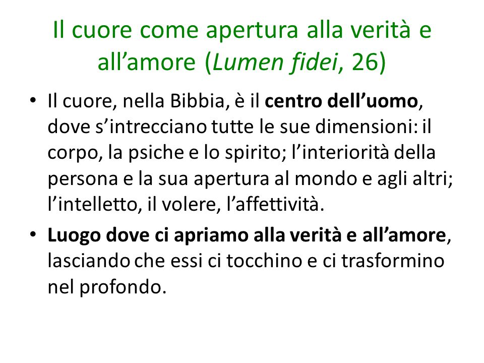 Il cuore come apertura alla verità e all'amore (Lumen fidei, 26) Il cuore, nella Bibbia, è il centro dell'uomo, dove s'intrecciano tutte le sue dimens