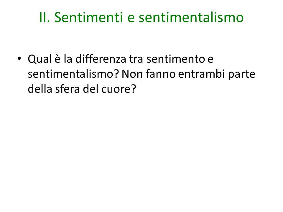 II. Sentimenti e sentimentalismo Qual è la differenza tra sentimento e sentimentalismo? Non fanno entrambi parte della sfera del cuore?