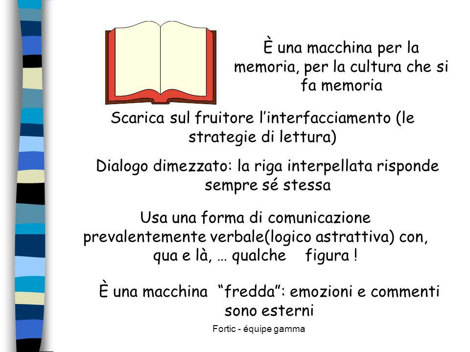 Fortic - équipe gamma È una macchina per la memoria, per la cultura che si fa memoria Scarica sul fruitore l'interfacciamento (le strategie di lettura