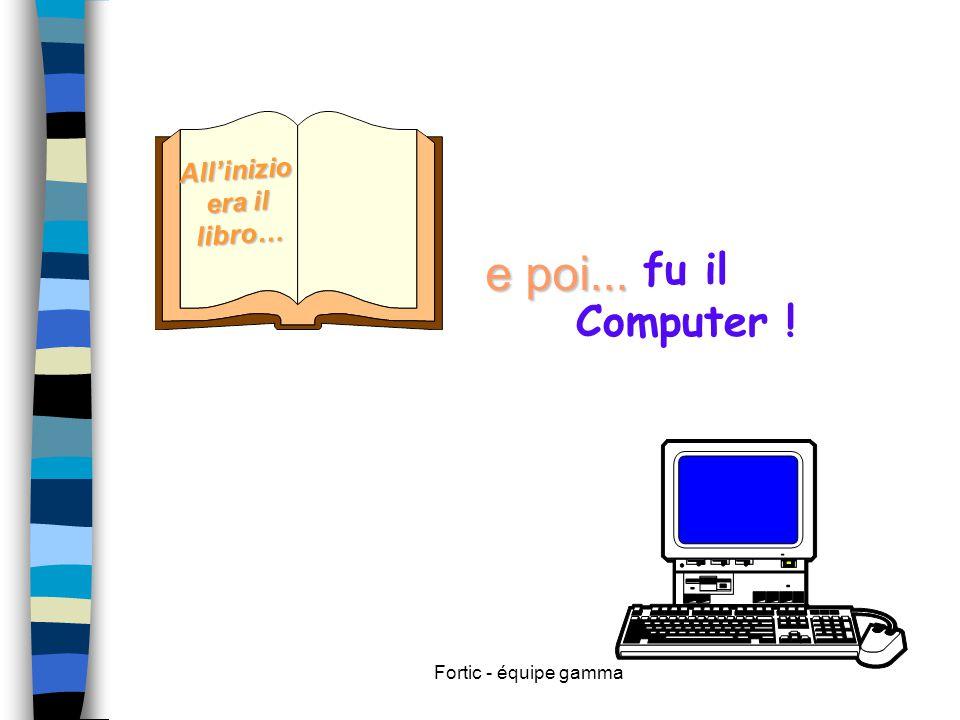 Fortic - équipe gamma Inizialmente il computer è stato introdotto nella scuola come ripetizione del modello tradizionale : una materia di studio (informatica) very hard.