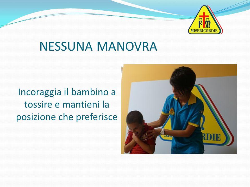 NESSUNA MANOVRA Incoraggia il bambino a tossire e mantieni la posizione che preferisce