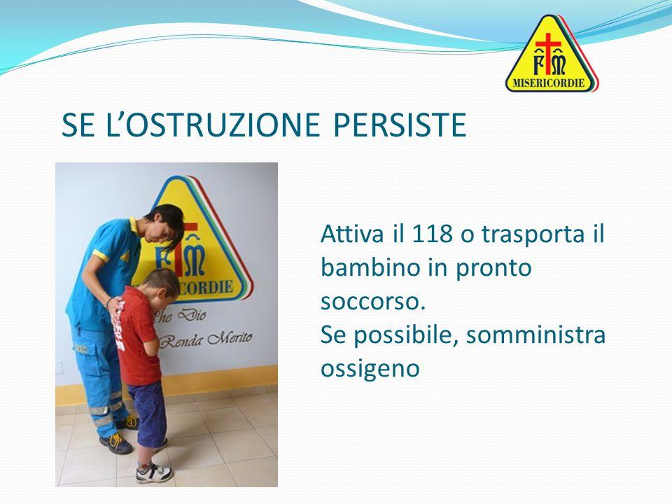 Attiva il 118 o trasporta il bambino in pronto soccorso. Se possibile, somministra ossigeno SE L'OSTRUZIONE PERSISTE