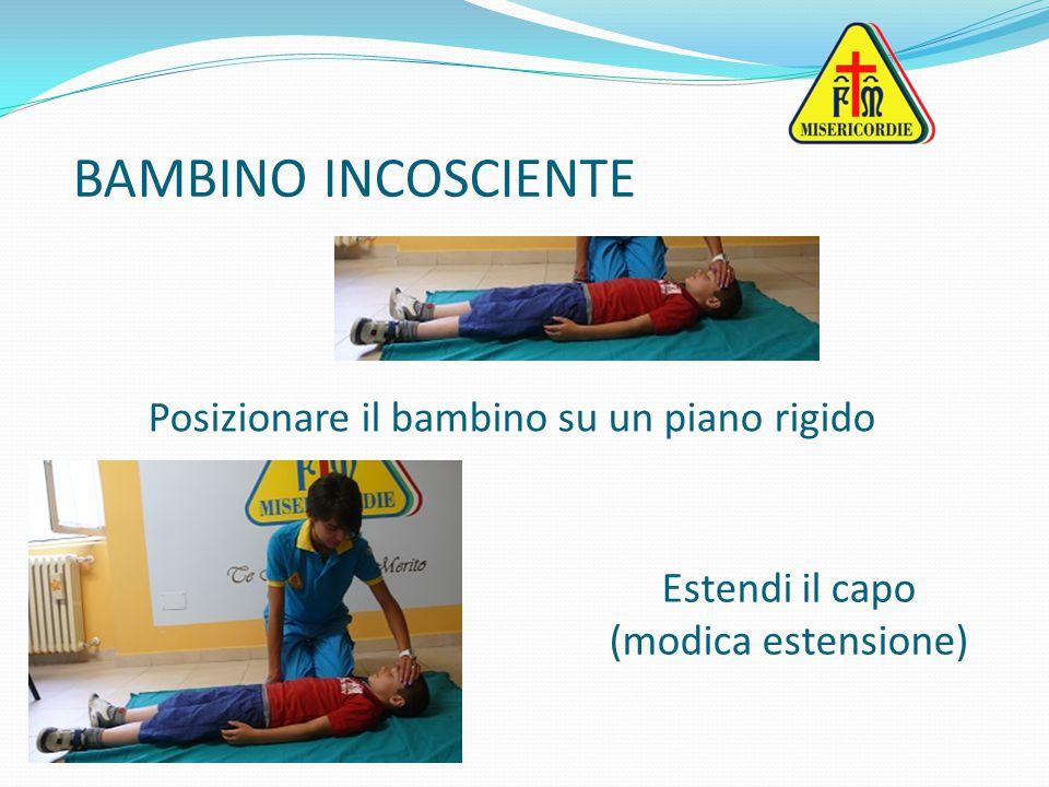 BAMBINO INCOSCIENTE Posizionare il bambino su un piano rigido Estendi il capo (modica estensione)