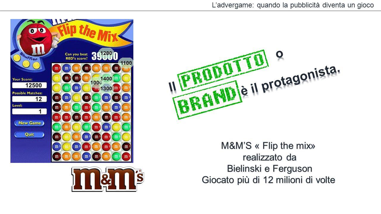L'advergame: quando la pubblicità diventa un gioco M&M'S « Flip the mix» realizzato da realizzato da Bielinski e Ferguson Bielinski e Ferguson Giocato