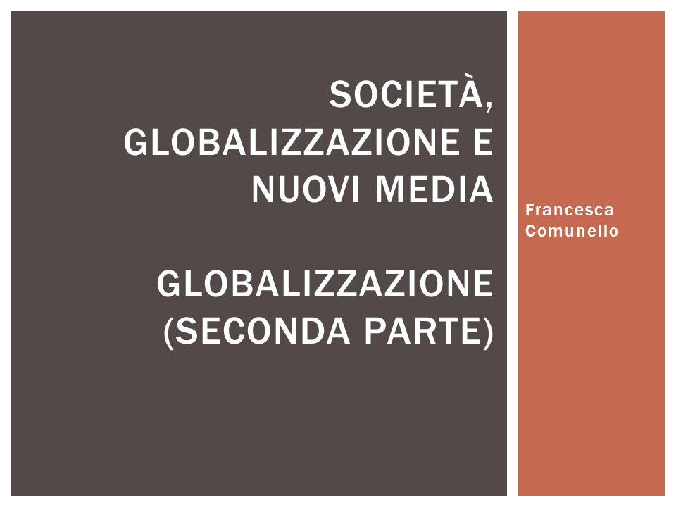 Francesca Comunello SOCIETÀ, GLOBALIZZAZIONE E NUOVI MEDIA GLOBALIZZAZIONE (SECONDA PARTE)
