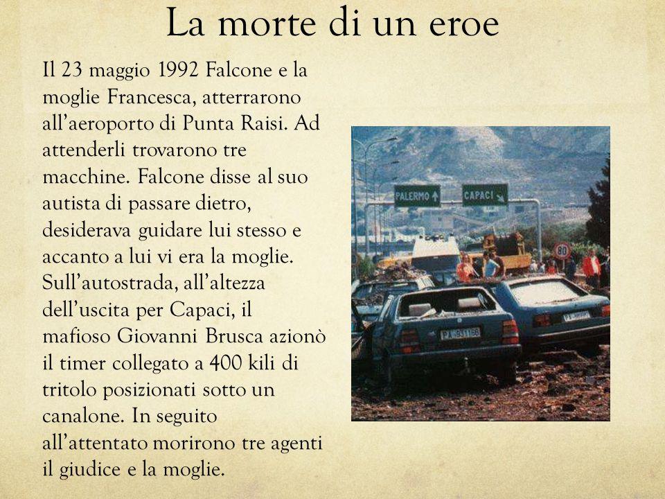 La morte di un eroe Il 23 maggio 1992 Falcone e la moglie Francesca, atterrarono all'aeroporto di Punta Raisi. Ad attenderli trovarono tre macchine. F
