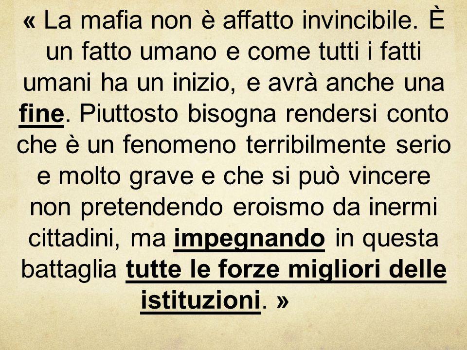 « La mafia non è affatto invincibile. È un fatto umano e come tutti i fatti umani ha un inizio, e avrà anche una fine. Piuttosto bisogna rendersi cont