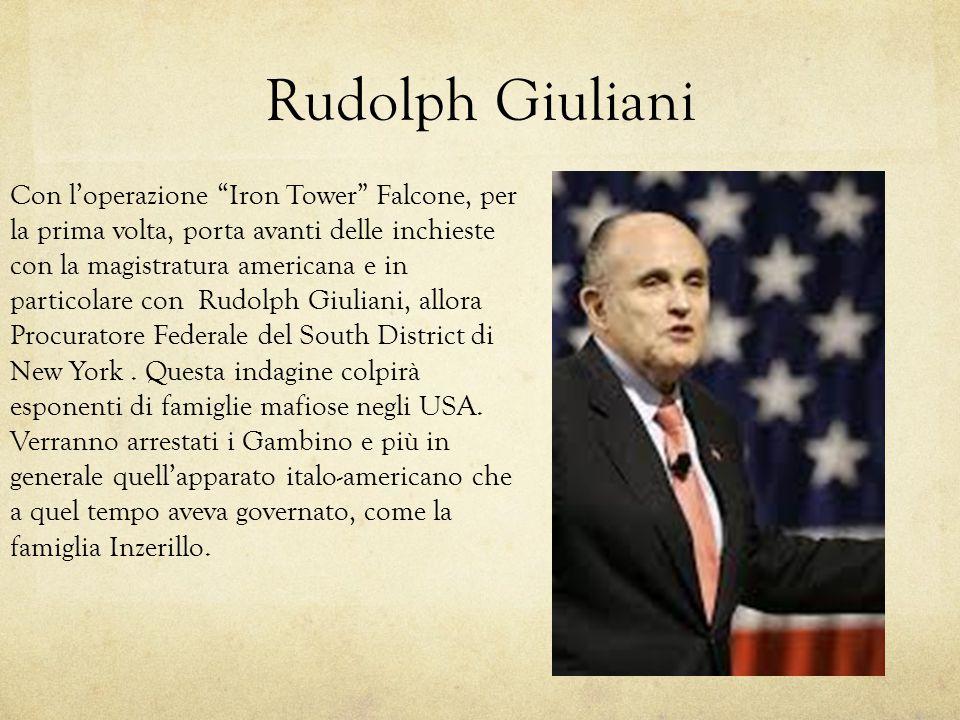 """Rudolph Giuliani Con l'operazione """"Iron Tower"""" Falcone, per la prima volta, porta avanti delle inchieste con la magistratura americana e in particolar"""