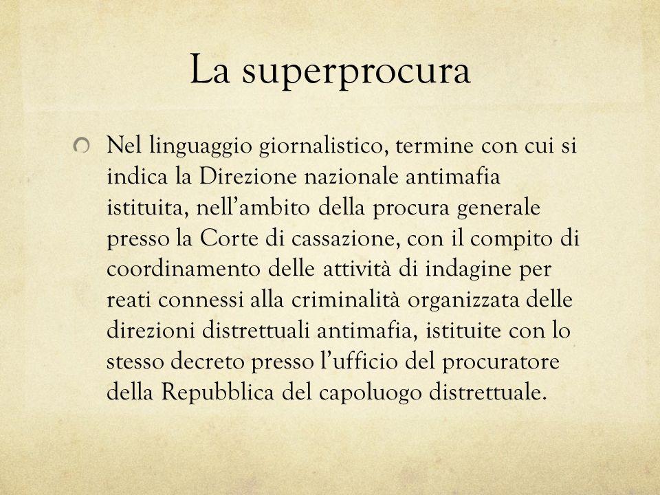 La superprocura Nel linguaggio giornalistico, termine con cui si indica la Direzione nazionale antimafia istituita, nell'ambito della procura generale