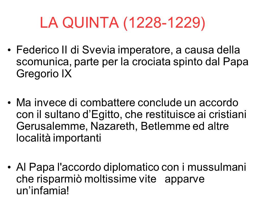 LA QUINTA (1228-1229) Federico II di Svevia imperatore, a causa della scomunica, parte per la crociata spinto dal Papa Gregorio IX Ma invece di combat