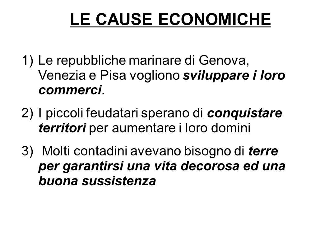 LE CAUSE ECONOMICHE 1)Le repubbliche marinare di Genova, Venezia e Pisa vogliono sviluppare i loro commerci. 2)I piccoli feudatari sperano di conquist