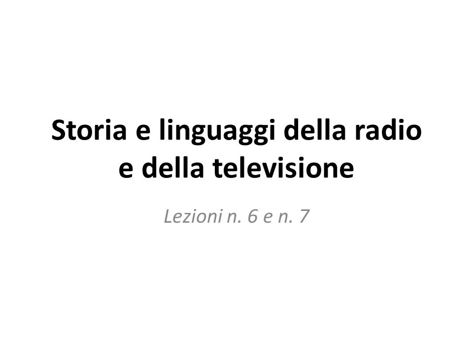 Storia e linguaggi della radio e della televisione Lezioni n. 6 e n. 7