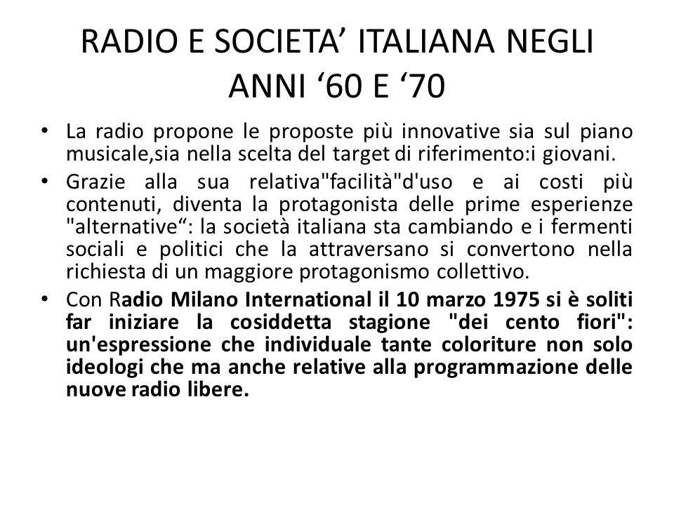 RADIO E SOCIETA' ITALIANA NEGLI ANNI '60 E '70 La radio propone le proposte più innovative sia sul piano musicale,sia nella scelta del target di rifer