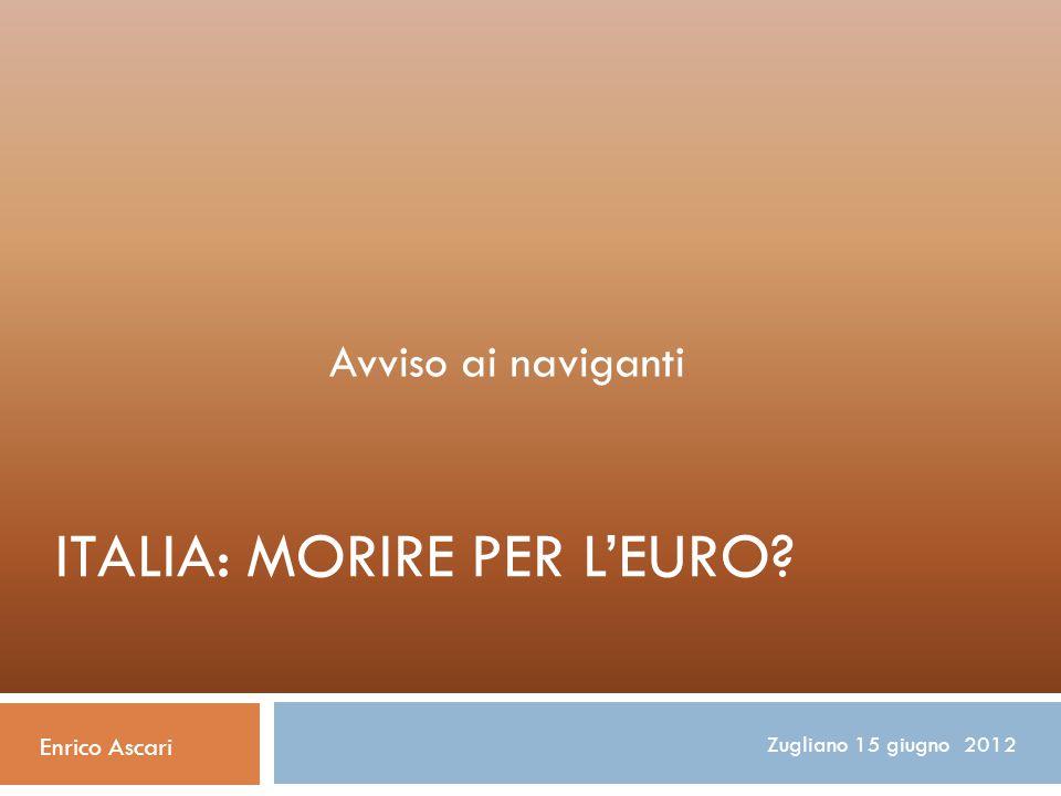ITALIA: MORIRE PER L'EURO? Avviso ai naviganti Enrico Ascari Zugliano 15 giugno 2012