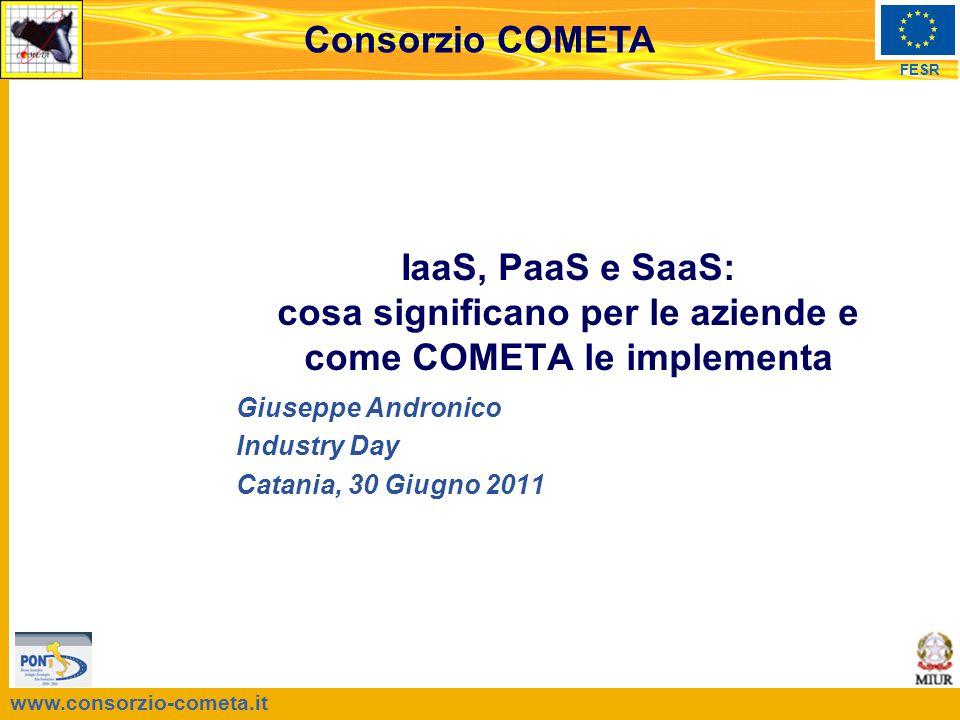 www.consorzio-cometa.it FESR Consorzio COMETA Giuseppe Andronico Industry Day Catania, 30 Giugno 2011 IaaS, PaaS e SaaS: cosa significano per le aziende e come COMETA le implementa