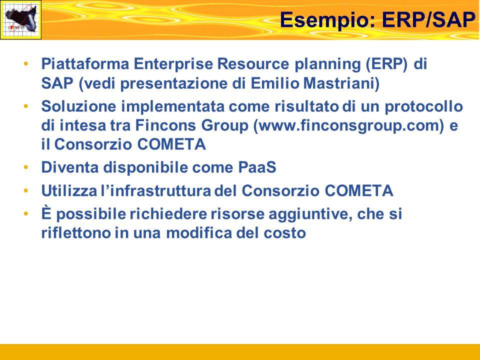Esempio: ERP/SAP Piattaforma Enterprise Resource planning (ERP) di SAP (vedi presentazione di Emilio Mastriani) Soluzione implementata come risultato di un protocollo di intesa tra Fincons Group (www.finconsgroup.com) e il Consorzio COMETA Diventa disponibile come PaaS Utilizza l'infrastruttura del Consorzio COMETA È possibile richiedere risorse aggiuntive, che si riflettono in una modifica del costo