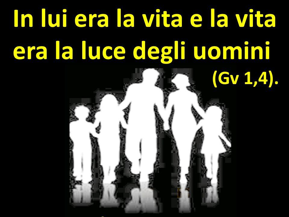 In lui era la vita e la vita era la luce degli uomini (Gv 1,4).