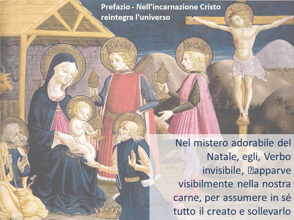 Prefazio - Nell'incarnazione Cristo reintegra l'universo Nel mistero adorabile del Natale, egli, Verbo invisibile, apparve visibilmente nella nostra c