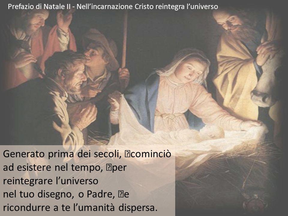 Prefazio di Natale II - Nell'incarnazione Cristo reintegra l'universo Generato prima dei secoli, cominciò ad esistere nel tempo, per reintegrare l'uni