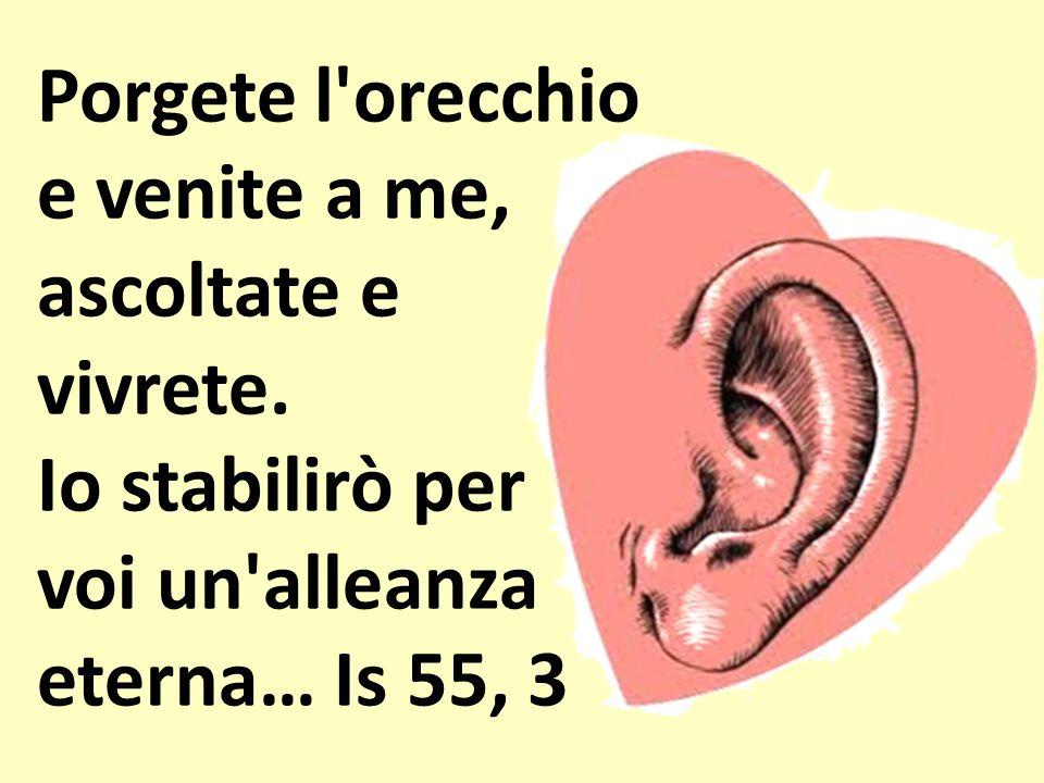 Porgete l'orecchio e venite a me, ascoltate e vivrete. Io stabilirò per voi un'alleanza eterna… Is 55, 3