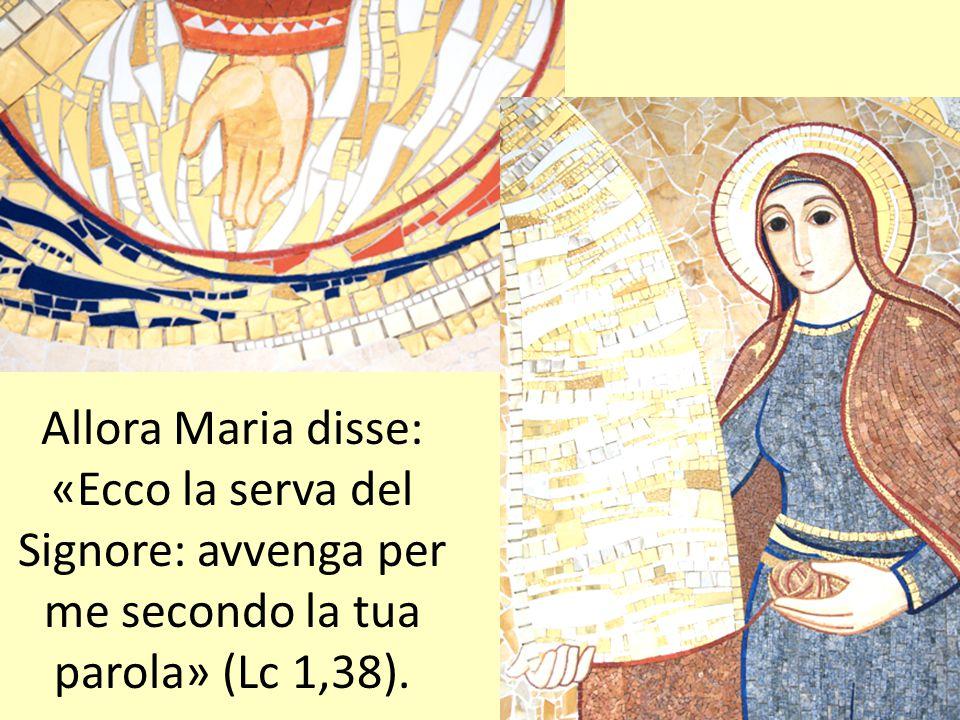 Allora Maria disse: «Ecco la serva del Signore: avvenga per me secondo la tua parola» (Lc 1,38).