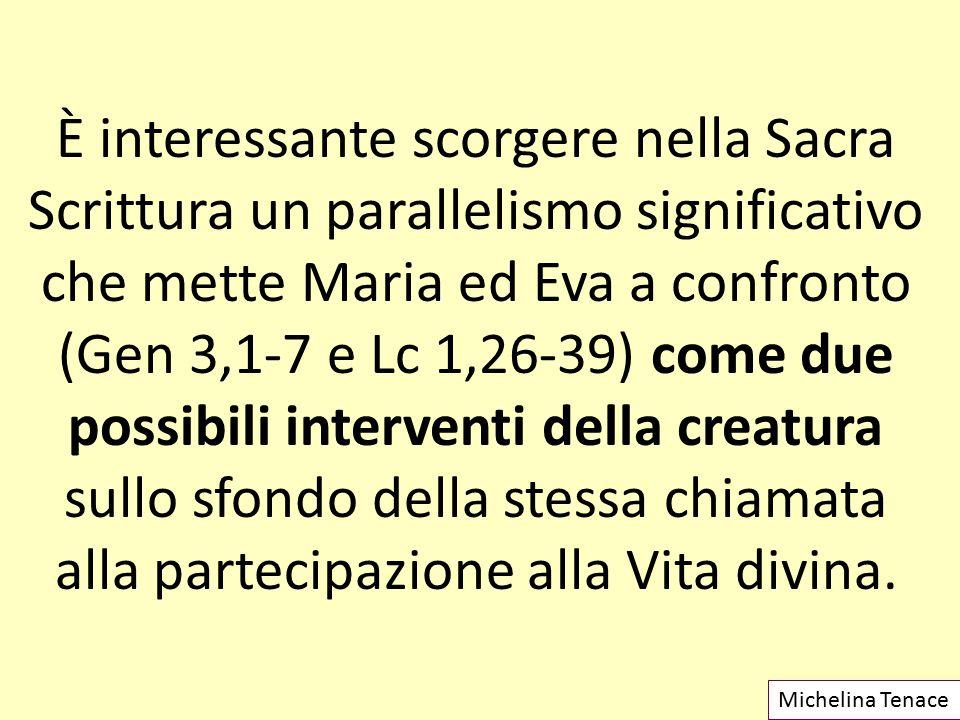 È interessante scorgere nella Sacra Scrittura un parallelismo significativo che mette Maria ed Eva a confronto (Gen 3,1-7 e Lc 1,26-39) come due possi