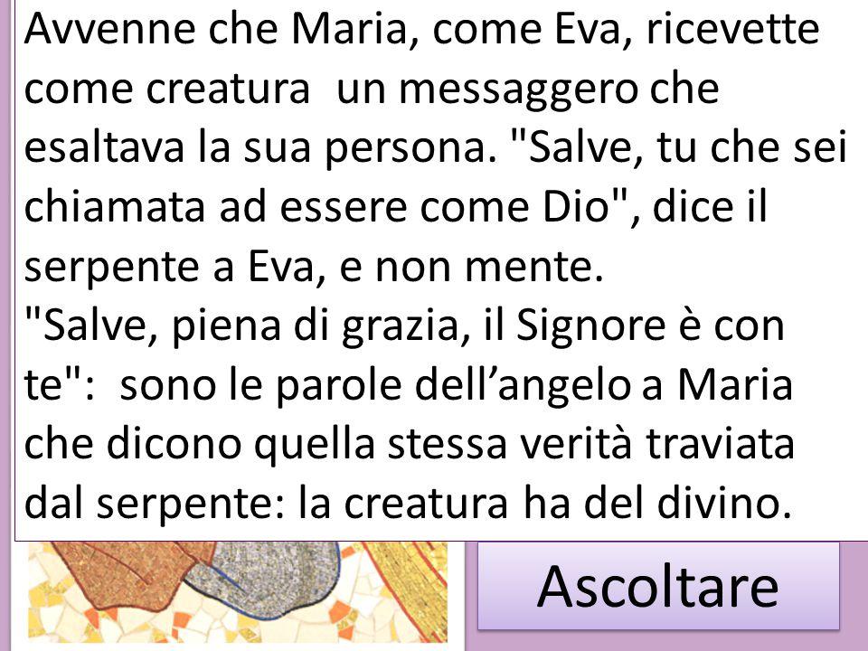 Ascoltare Avvenne che Maria, come Eva, ricevette come creatura un messaggero che esaltava la sua persona.