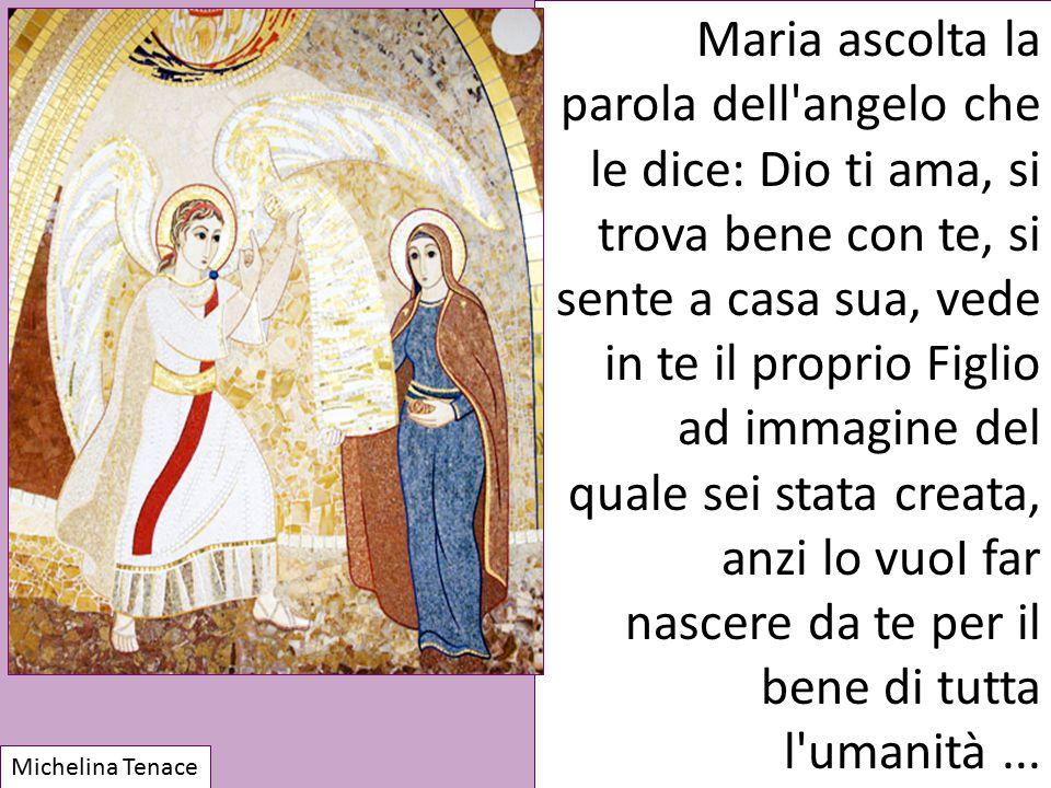 Maria ascolta la parola dell'angelo che le dice: Dio ti ama, si trova bene con te, si sente a casa sua, vede in te il proprio Figlio ad immagine del q