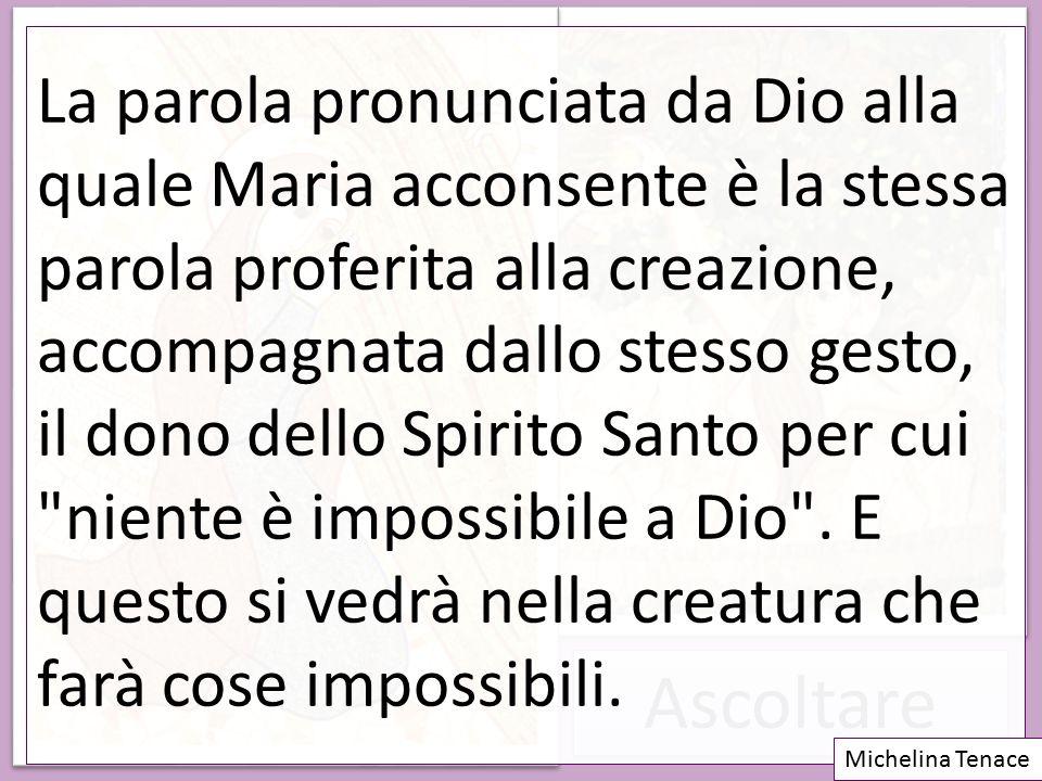 Ascoltare La parola pronunciata da Dio alla quale Maria acconsente è la stessa parola proferita alla creazione, accompagnata dallo stesso gesto, il do
