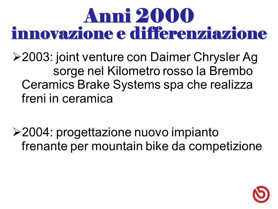 Anni 2000 innovazione e differenziazione  2003: joint venture con Daimer Chrysler Ag sorge nel Kilometro rosso la Brembo Ceramics Brake Systems spa che realizza freni in ceramica  2004: progettazione nuovo impianto frenante per mountain bike da competizione