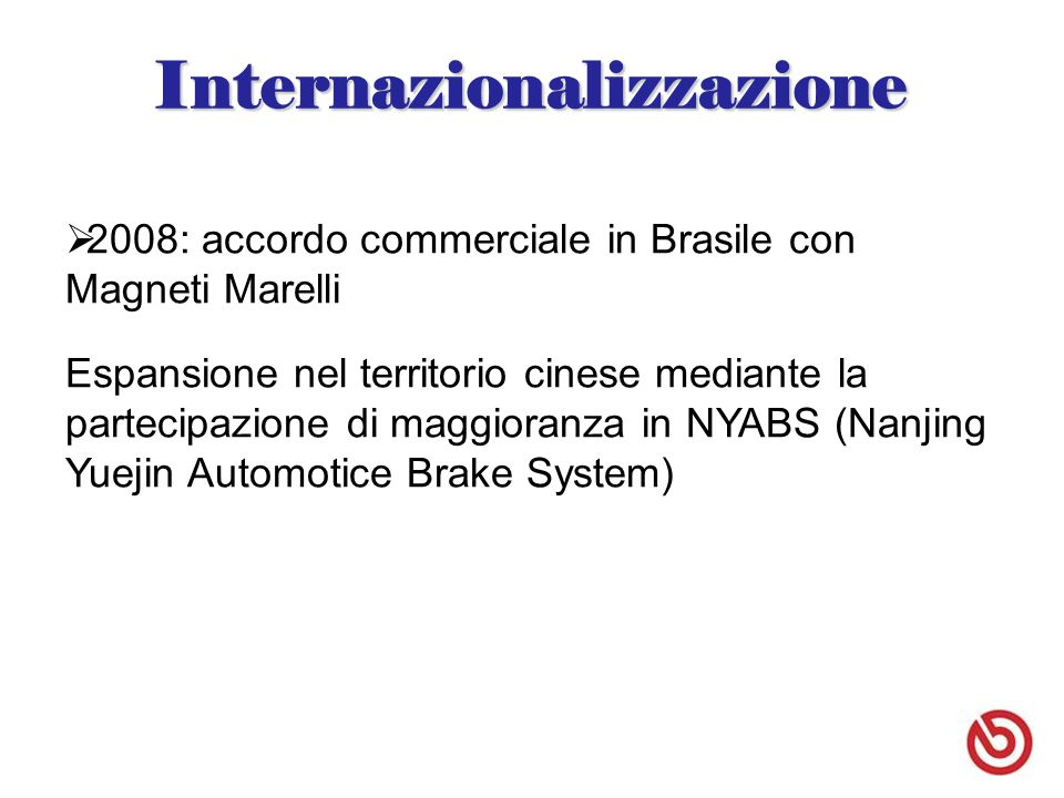 I nternazionalizzazione e innovazione si mescolano 2009: Espansione in Brasile e India; in particolare quest'ultima mediante la creazione di un nuovo stabilimento specializzato nella realizzazione di impianti frenanti per i veicoli a due ruote nei paesi BRIC e ASEAN Collaborazioni tecnologiche con Marelli, Pirelli, SGL Group e Hitachi Progetta linea di caschi Newman (giugno 2010)