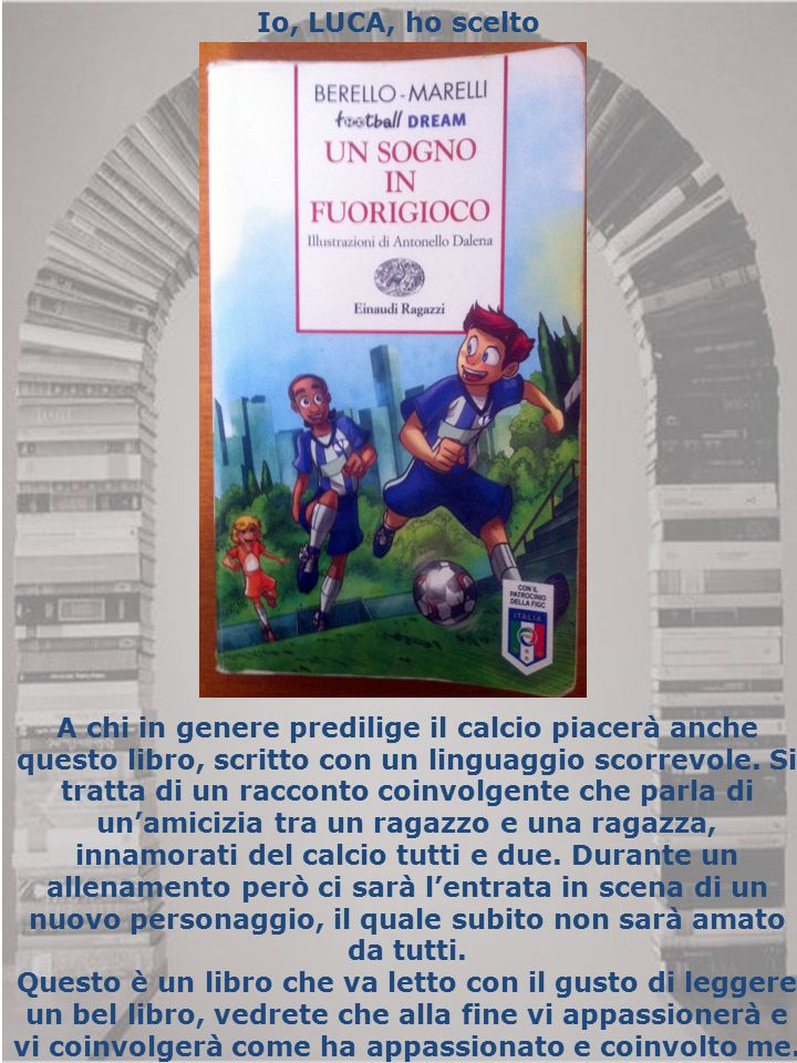 Io, LUCA, ho scelto A chi in genere predilige il calcio piacerà anche questo libro, scritto con un linguaggio scorrevole. Si tratta di un racconto coi