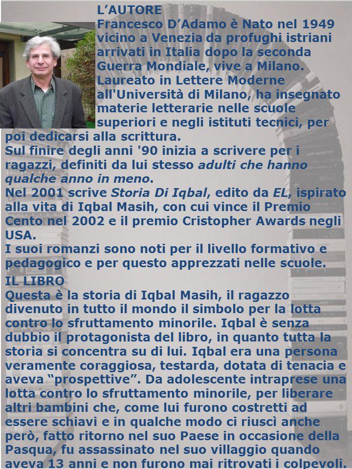 L'AUTORE Francesco D'Adamo è Nato nel 1949 vicino a Venezia da profughi istriani arrivati in Italia dopo la seconda Guerra Mondiale, vive a Milano. La