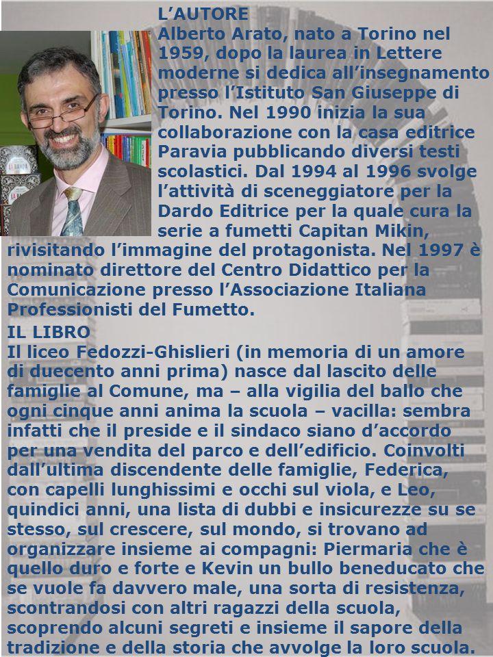 L'AUTORE Alberto Arato, nato a Torino nel 1959, dopo la laurea in Lettere moderne si dedica all'insegnamento presso l'Istituto San Giuseppe di Torino.