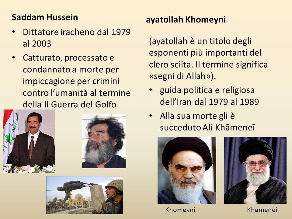 Saddam Hussein Dittatore iracheno dal 1979 al 2003 Catturato, processato e condannato a morte per impiccagione per crimini contro l'umanità al termine della II Guerra del Golfo ayatollah Khomeyni (ayatollah è un titolo degli esponenti più importanti del clero sciita.