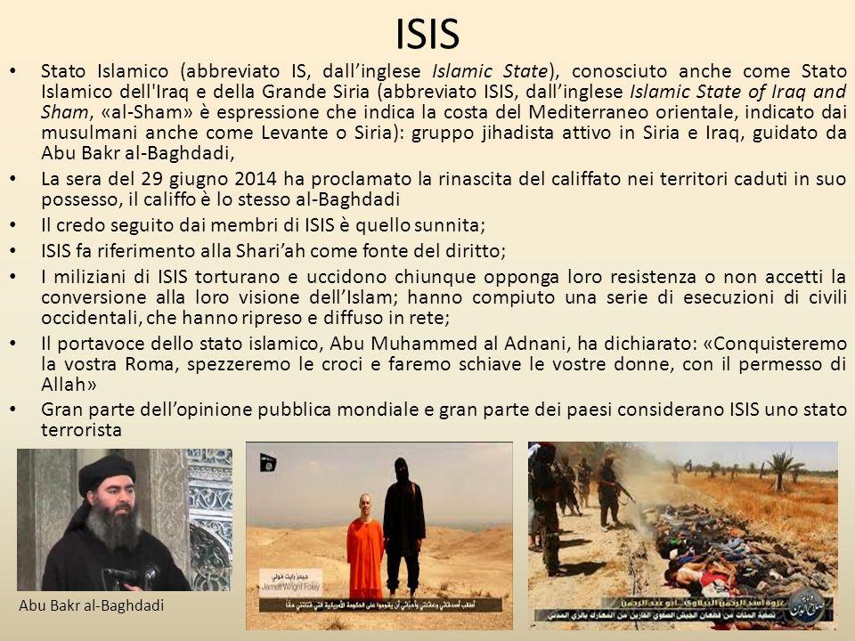 ISIS Stato Islamico (abbreviato IS, dall'inglese Islamic State), conosciuto anche come Stato Islamico dell Iraq e della Grande Siria (abbreviato ISIS, dall'inglese Islamic State of Iraq and Sham, «al-Sham» è espressione che indica la costa del Mediterraneo orientale, indicato dai musulmani anche come Levante o Siria): gruppo jihadista attivo in Siria e Iraq, guidato da Abu Bakr al-Baghdadi, La sera del 29 giugno 2014 ha proclamato la rinascita del califfato nei territori caduti in suo possesso, il califfo è lo stesso al-Baghdadi Il credo seguito dai membri di ISIS è quello sunnita; ISIS fa riferimento alla Shari'ah come fonte del diritto; I miliziani di ISIS torturano e uccidono chiunque opponga loro resistenza o non accetti la conversione alla loro visione dell'Islam; hanno compiuto una serie di esecuzioni di civili occidentali, che hanno ripreso e diffuso in rete; Il portavoce dello stato islamico, Abu Muhammed al Adnani, ha dichiarato: «Conquisteremo la vostra Roma, spezzeremo le croci e faremo schiave le vostre donne, con il permesso di Allah» Gran parte dell'opinione pubblica mondiale e gran parte dei paesi considerano ISIS uno stato terrorista Abu Bakr al-Baghdadi