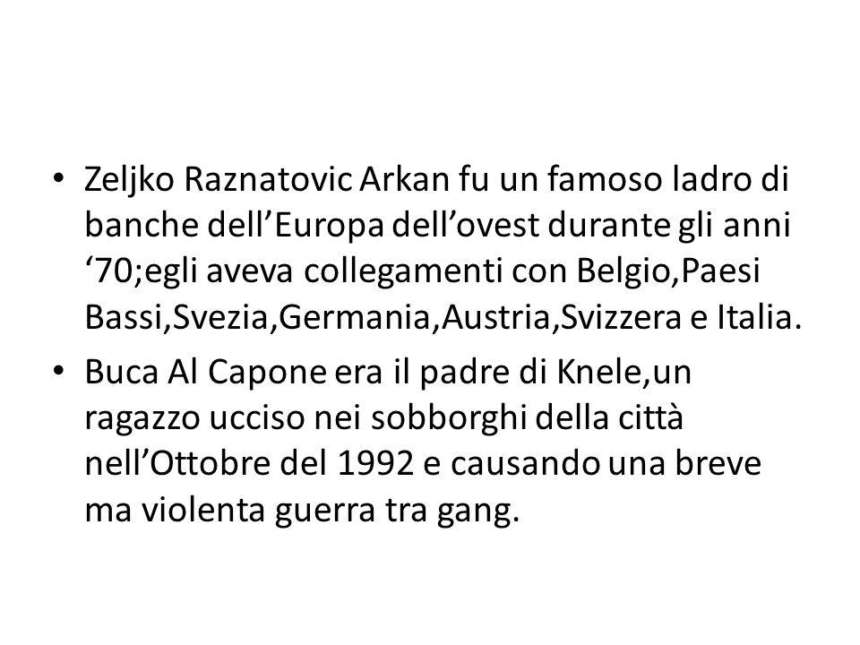 Zeljko Raznatovic Arkan fu un famoso ladro di banche dell'Europa dell'ovest durante gli anni '70;egli aveva collegamenti con Belgio,Paesi Bassi,Svezia,Germania,Austria,Svizzera e Italia.