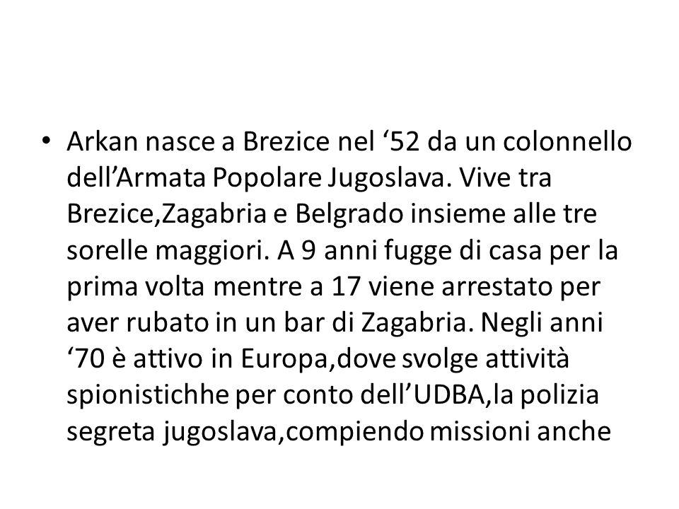 Arkan nasce a Brezice nel '52 da un colonnello dell'Armata Popolare Jugoslava. Vive tra Brezice,Zagabria e Belgrado insieme alle tre sorelle maggiori.