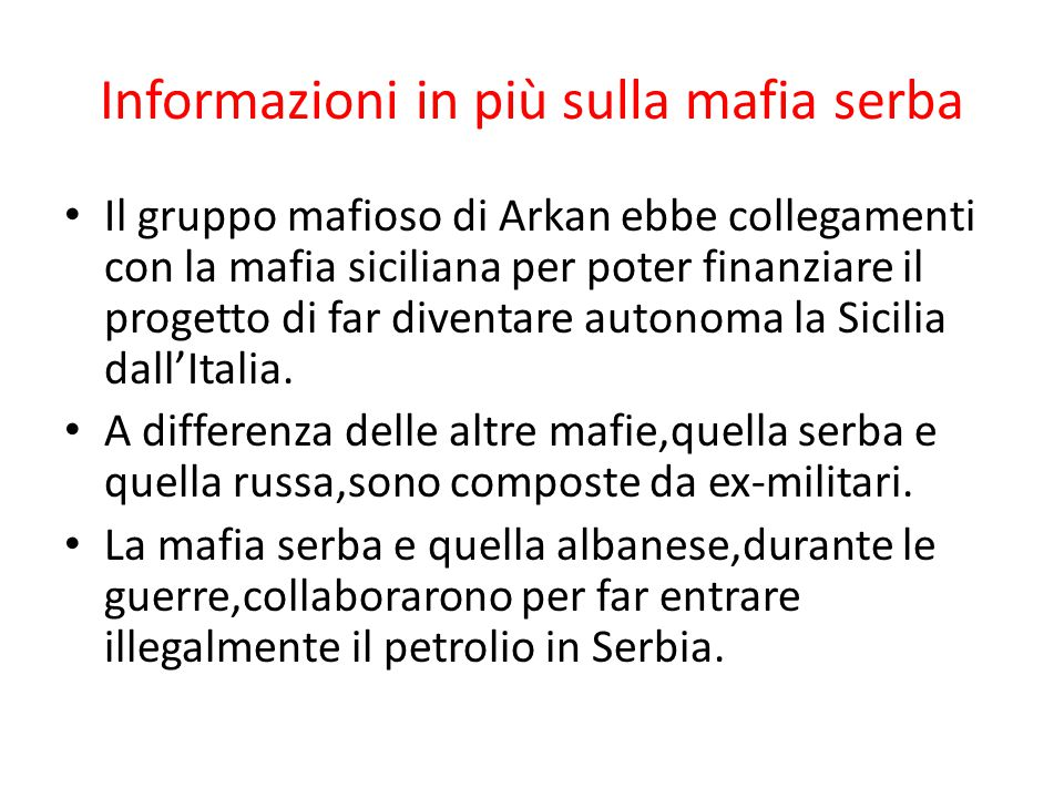 Informazioni in più sulla mafia serba Il gruppo mafioso di Arkan ebbe collegamenti con la mafia siciliana per poter finanziare il progetto di far diventare autonoma la Sicilia dall'Italia.