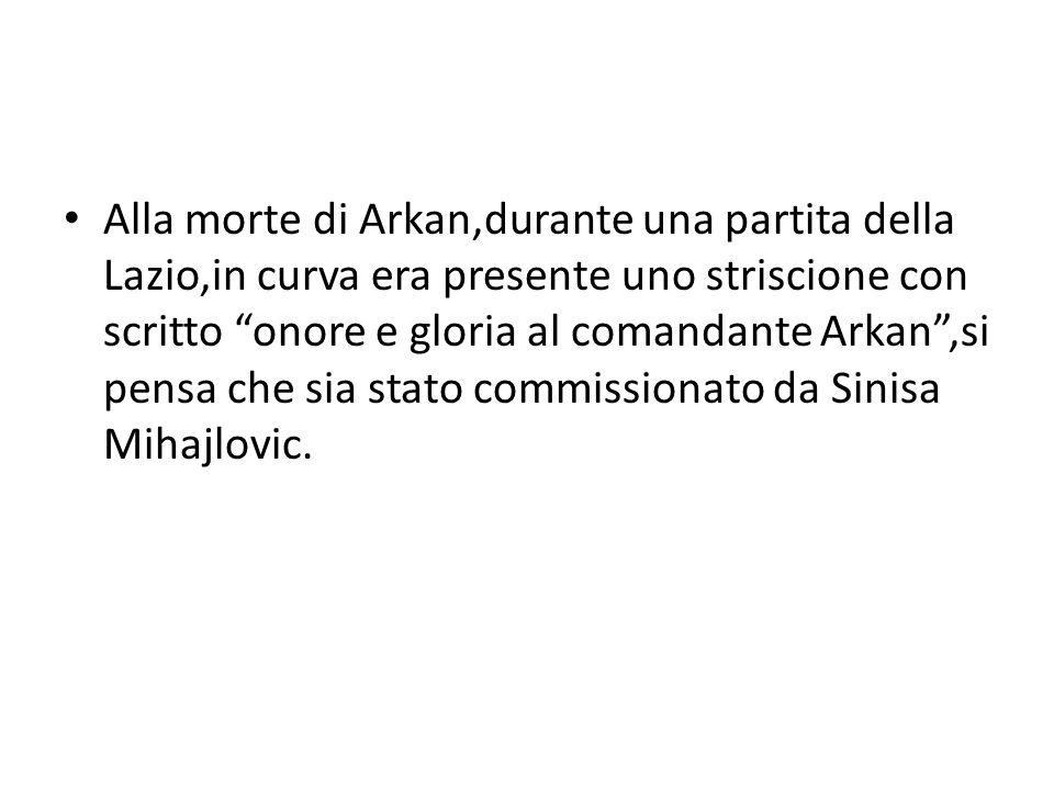 Alla morte di Arkan,durante una partita della Lazio,in curva era presente uno striscione con scritto onore e gloria al comandante Arkan ,si pensa che sia stato commissionato da Sinisa Mihajlovic.